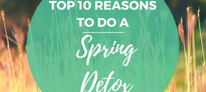 Top 10 Reasons to Do a Spring Detox